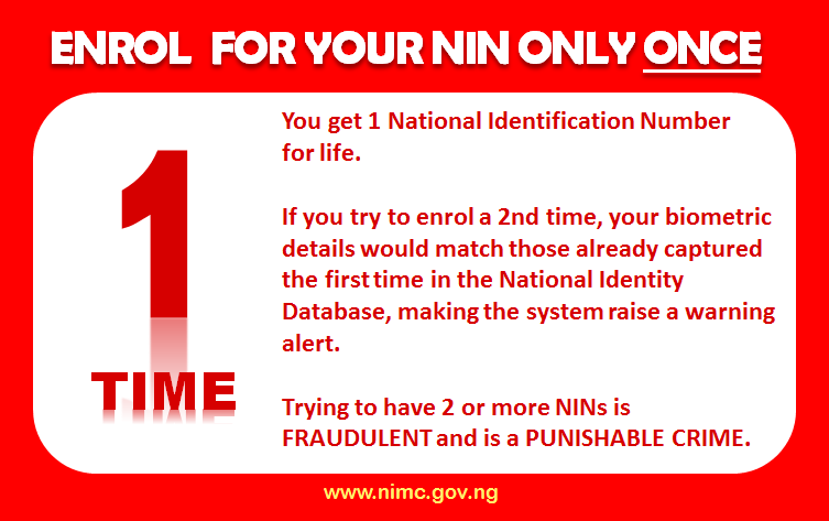 Enrol for your NIN only once. You get one National Identification Number for life. If you try to enrol a second time, your biometric details would match those already captured the first time in the National Identity Database, making the system raise a warning alert. Trying to have two or more NINs is FRAUDULENT and is a PUNISHABLE CRIME.